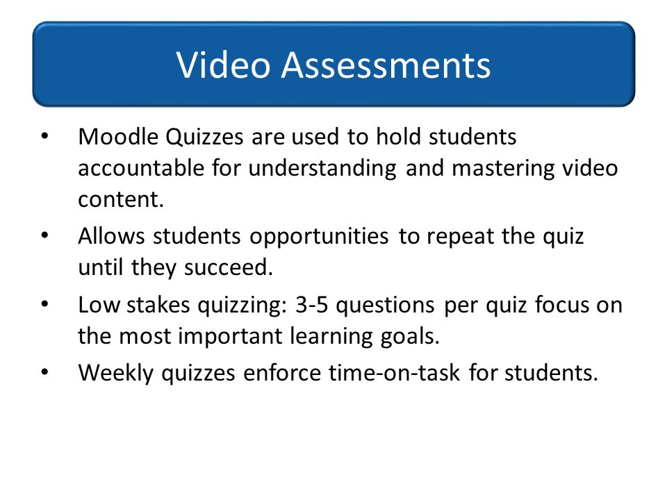 Video Assessments Moodle Quizzes are used to hold students accountable for understanding and mastering video content.