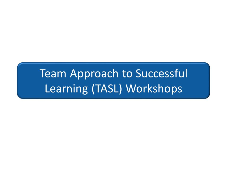 Team Approach to Successful Learning (TASL) Workshops