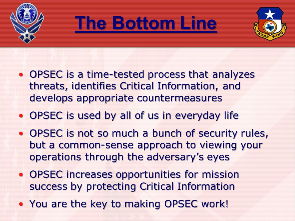 The Bottom Line OPSEC is a time-tested process that analyzes threats, identifies Critical Information, and develops appropriate countermeasures.