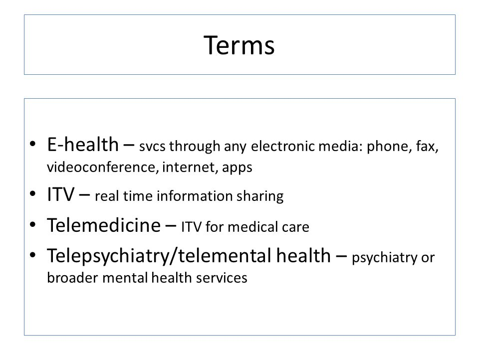 Terms E-health – svcs through any electronic media: phone, fax, videoconference, internet, apps. ITV – real time information sharing.