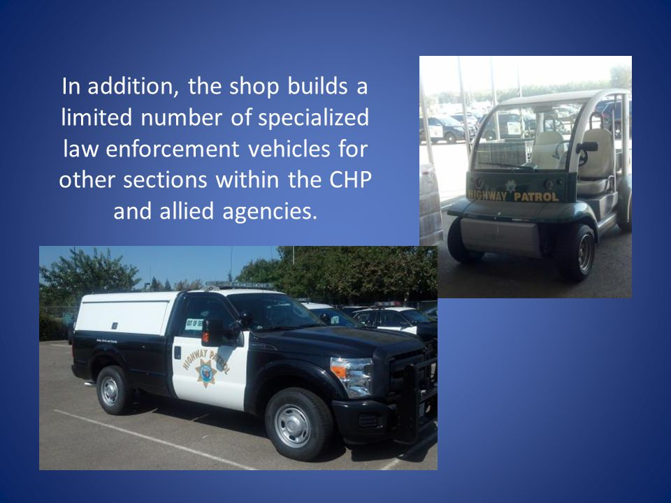In addition, the shop builds a limited number of specialized law enforcement vehicles for other sections within the CHP and allied agencies.