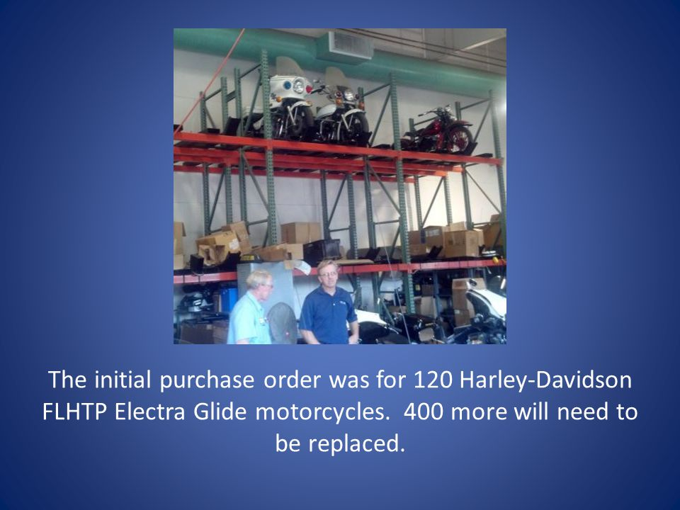 The initial purchase order was for 120 Harley-Davidson FLHTP Electra Glide motorcycles.