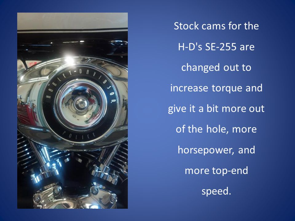 Stock cams for the H-D s SE-255 are changed out to increase torque and give it a bit more out of the hole, more horsepower, and more top-end speed.