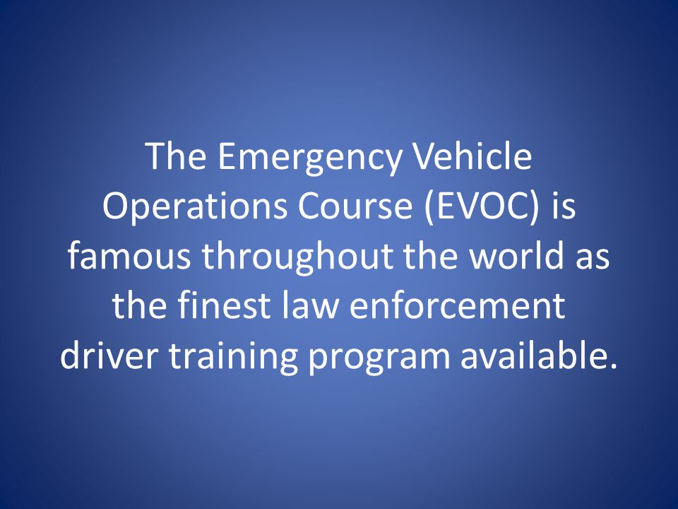 The Emergency Vehicle Operations Course (EVOC) is famous throughout the world as the finest law enforcement driver training program available.