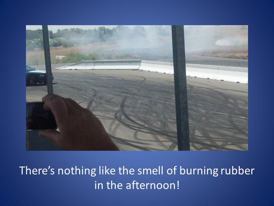 There's nothing like the smell of burning rubber in the afternoon!