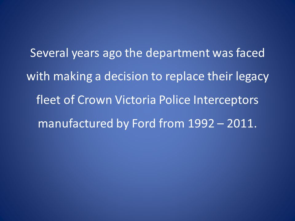 Several years ago the department was faced with making a decision to replace their legacy fleet of Crown Victoria Police Interceptors manufactured by Ford from 1992 – 2011.