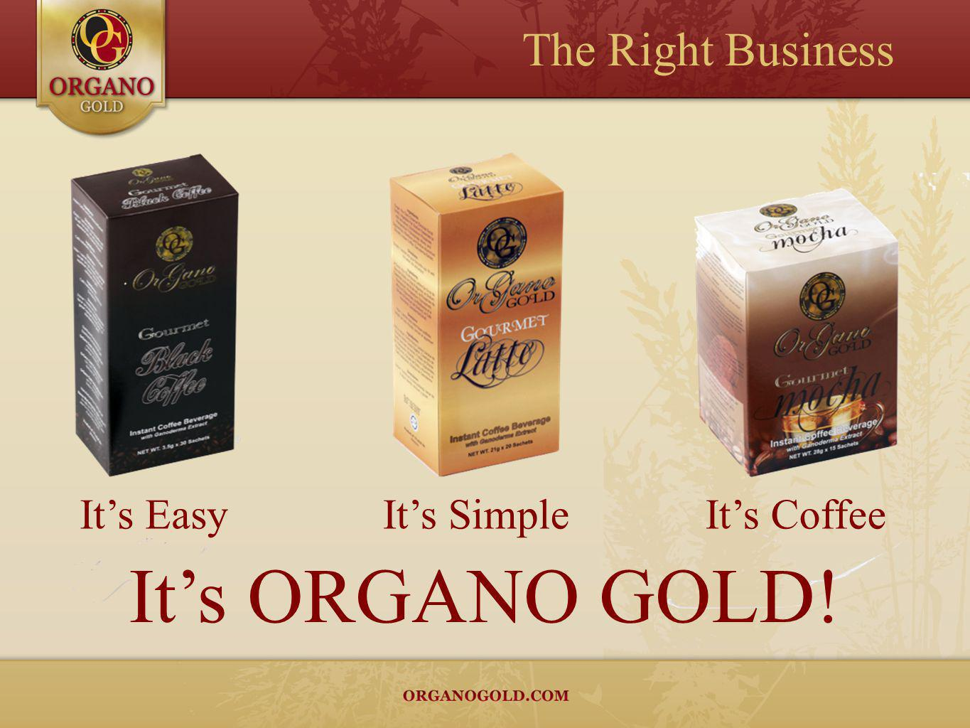The Right Business It's Easy It's Simple It's Coffee It's ORGANO GOLD!
