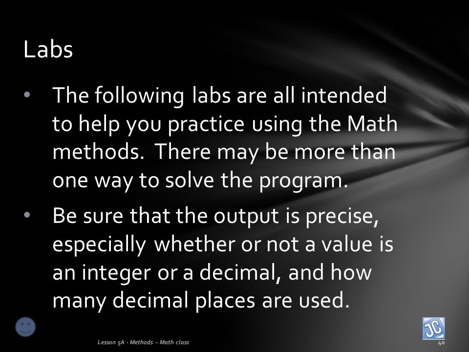 Labs The following labs are all intended to help you practice using the Math methods. There may be more than one way to solve the program.