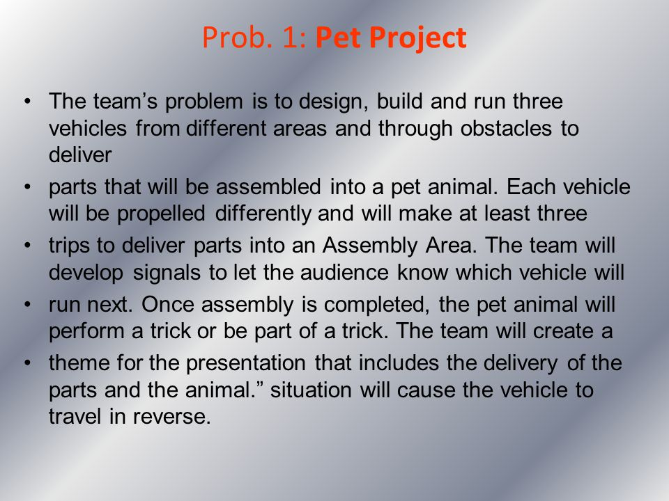 Prob. 1: Pet Project The team's problem is to design, build and run three vehicles from different areas and through obstacles to deliver.