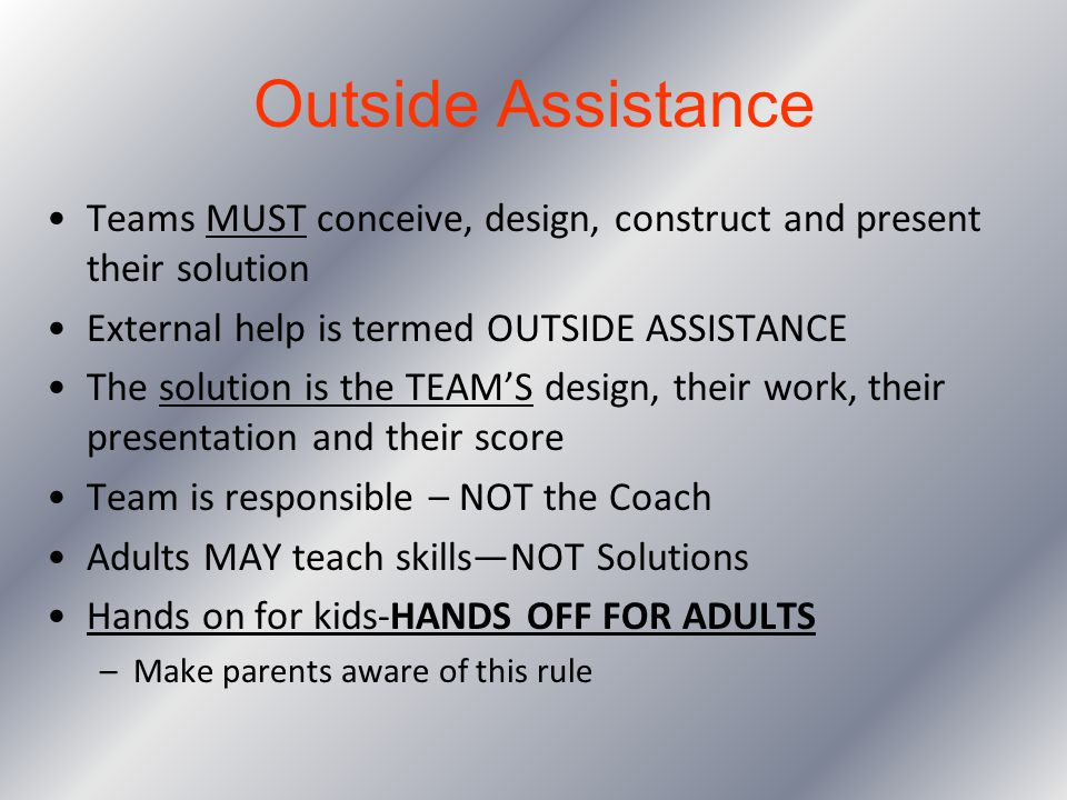 Outside Assistance Teams MUST conceive, design, construct and present their solution. External help is termed OUTSIDE ASSISTANCE.