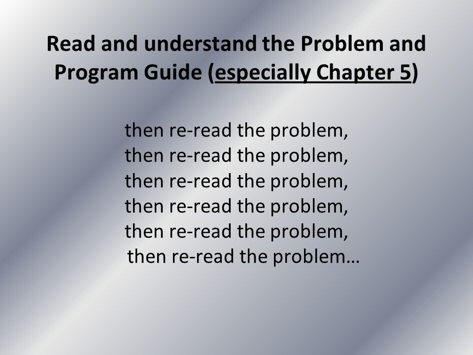 Read and understand the Problem and Program Guide (especially Chapter 5) then re-read the problem, then re-read the problem, then re-read the problem, then re-read the problem, then re-read the problem, then re-read the problem…