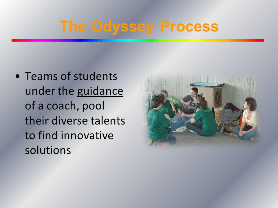 The Odyssey Process Teams of students under the guidance of a coach, pool their diverse talents to find innovative solutions.