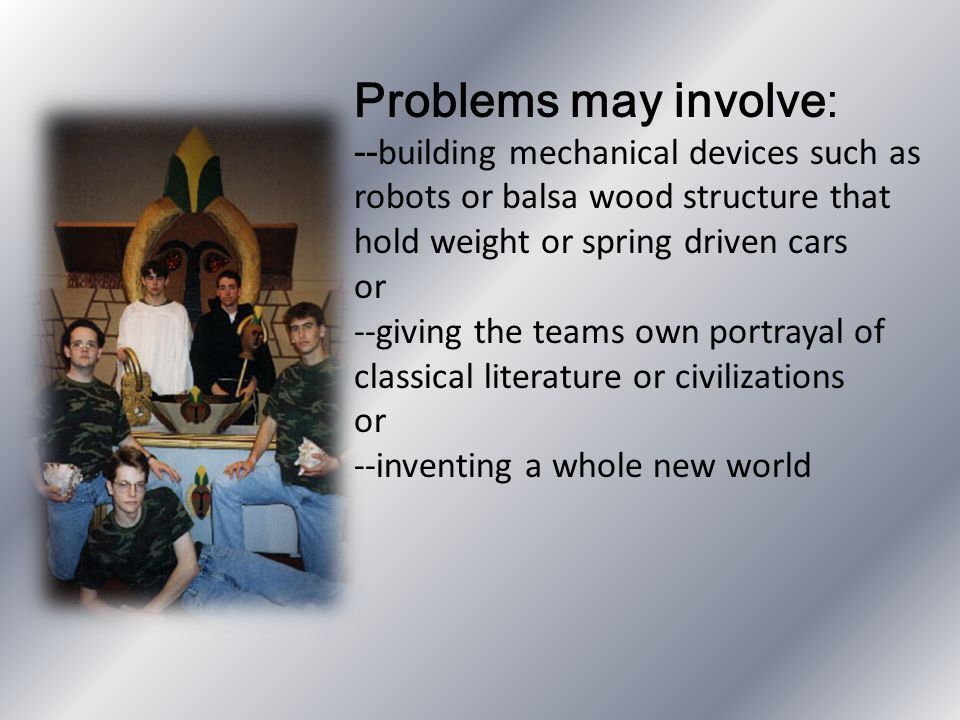 Problems may involve: --building mechanical devices such as robots or balsa wood structure that hold weight or spring driven cars.