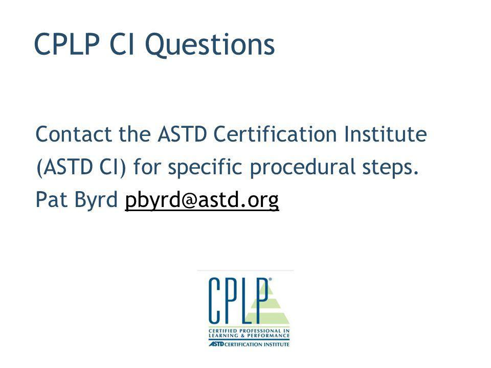 CPLP CI Questions Contact the ASTD Certification Institute (ASTD CI) for specific procedural steps.