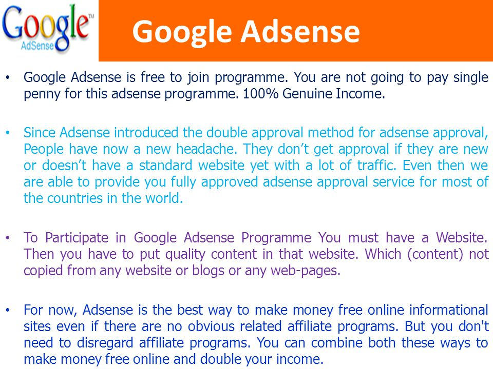 Google Adsense Google Adsense is free to join programme. You are not going to pay single penny for this adsense programme. 100% Genuine Income.