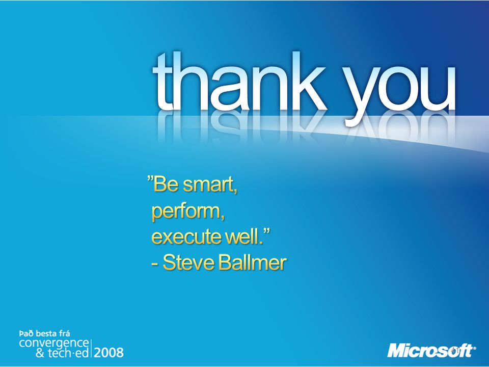 thank you Be smart, perform, execute well. - Steve Ballmer