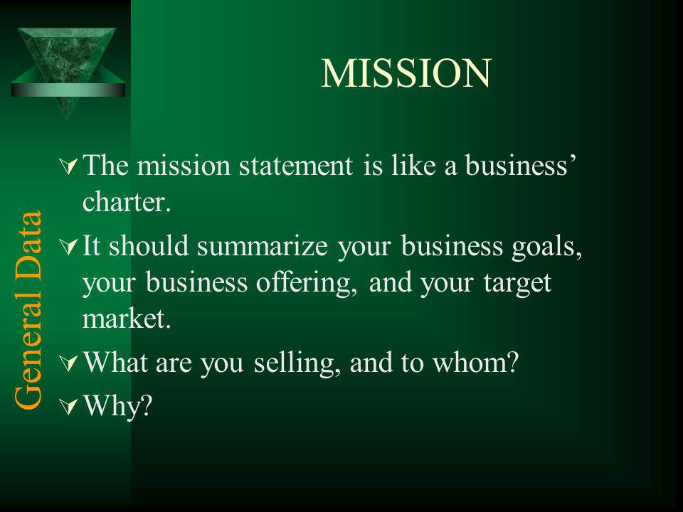 MISSION The mission statement is like a business' charter. It should summarize your business goals, your business offering, and your target market.