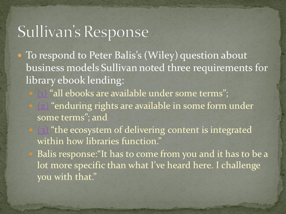 Sullivan's Response To respond to Peter Balis's (Wiley) question about business models Sullivan noted three requirements for library ebook lending: