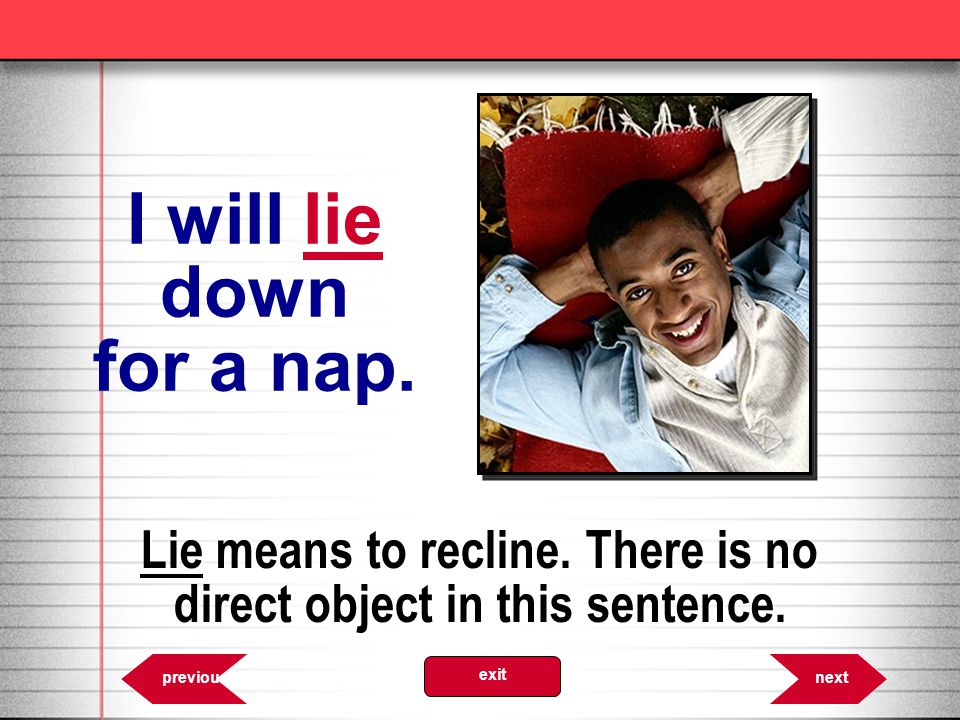 Lie means to recline. There is no direct object in this sentence.