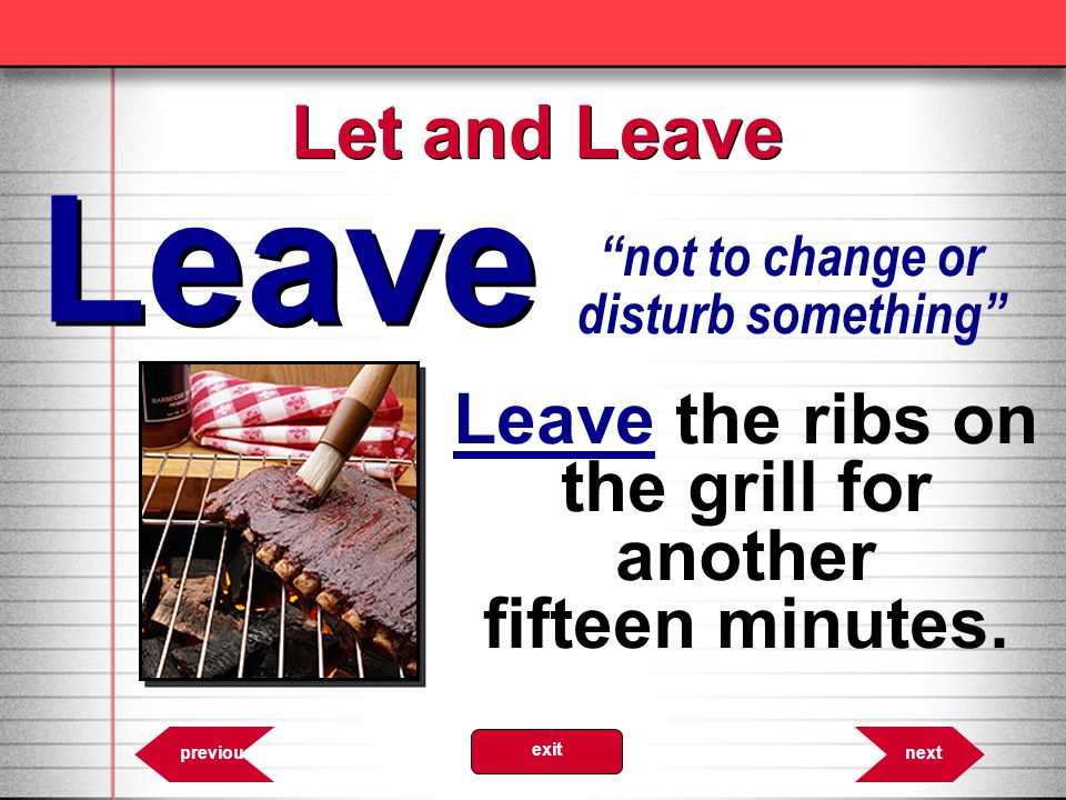 Let and Leave Leave. not to change or disturb something Leave the ribs on the grill for another fifteen minutes.