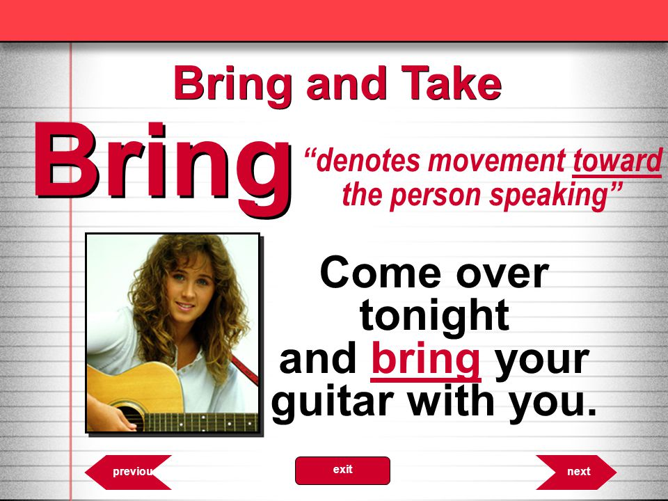 Bring Bring and Take Come over tonight and bring your guitar with you.