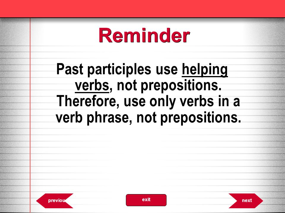 Reminder Past participles use helping verbs, not prepositions. Therefore, use only verbs in a verb phrase, not prepositions.