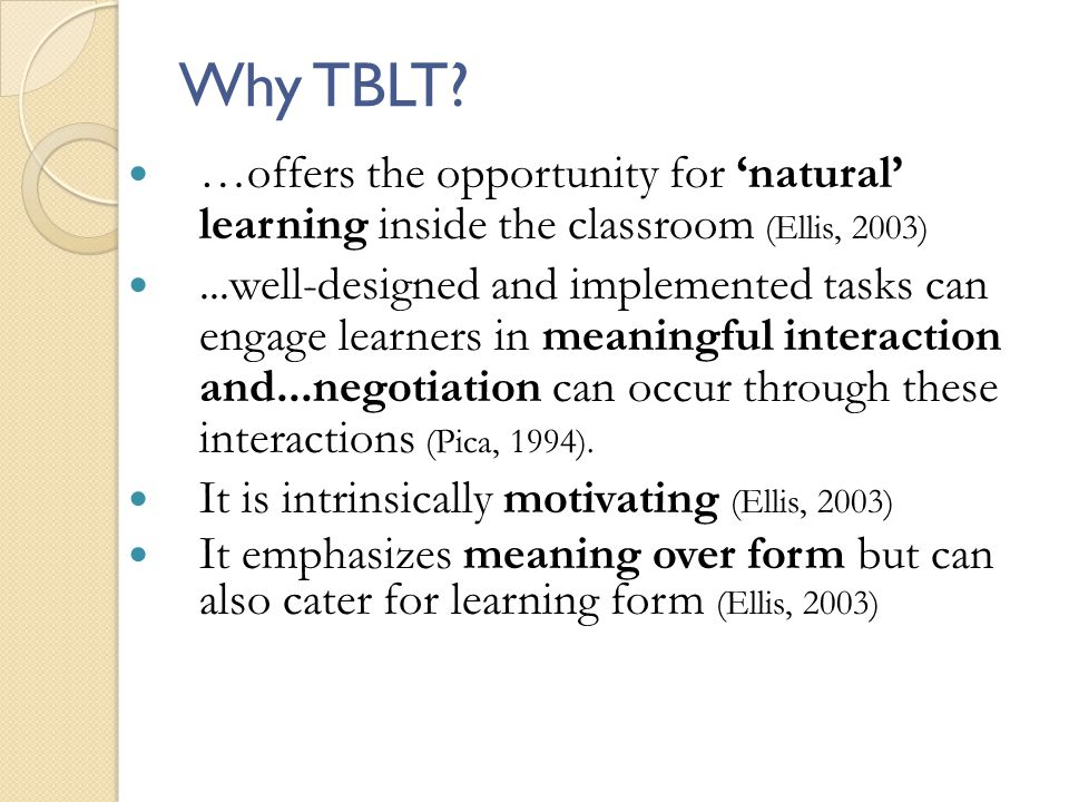 Why TBLT …offers the opportunity for 'natural' learning inside the classroom (Ellis, 2003)