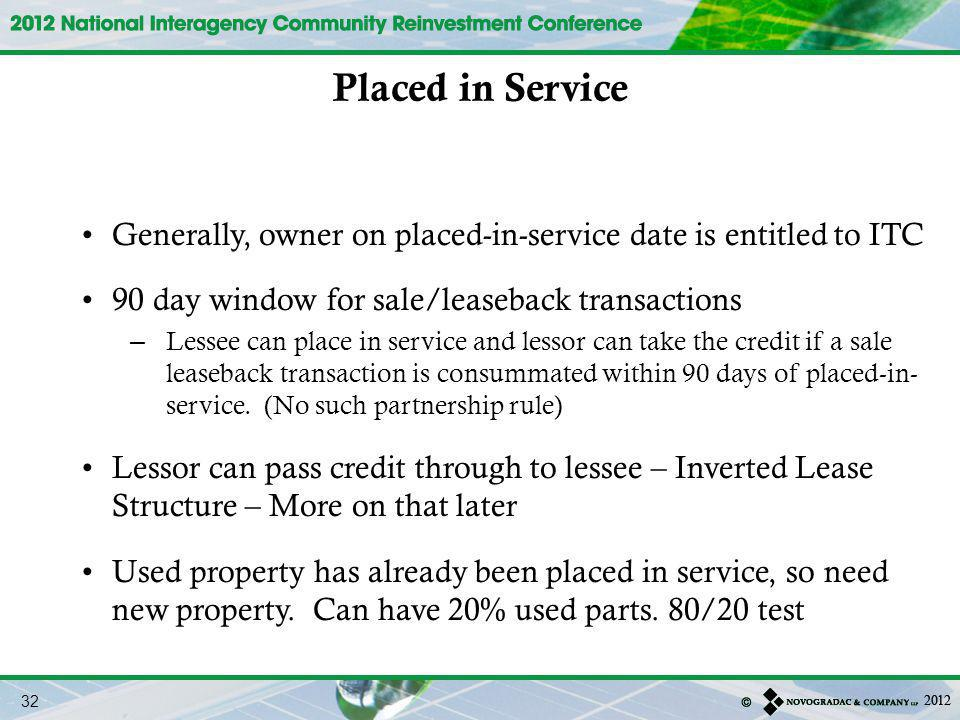 Placed in Service Generally, owner on placed-in-service date is entitled to ITC. 90 day window for sale/leaseback transactions.
