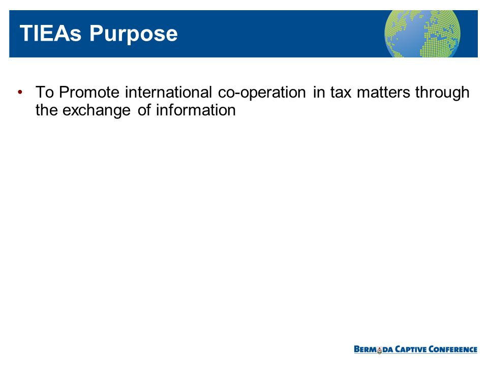 TIEAs Purpose To Promote international co-operation in tax matters through the exchange of information.