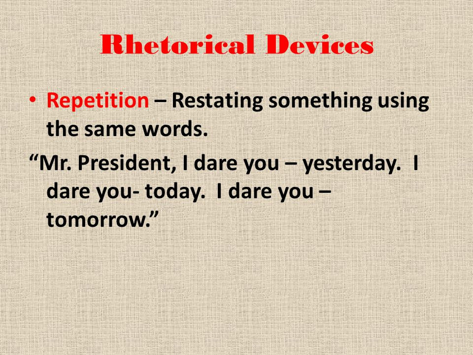 Rhetorical Devices Repetition – Restating something using the same words.