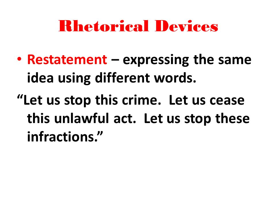 Rhetorical Devices Restatement – expressing the same idea using different words.