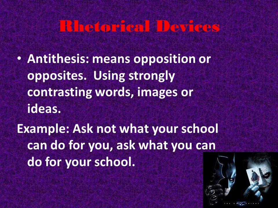 Rhetorical Devices Antithesis: means opposition or opposites. Using strongly contrasting words, images or ideas.