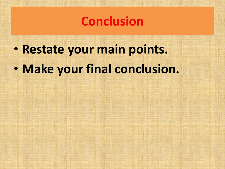Conclusion Restate your main points. Make your final conclusion.