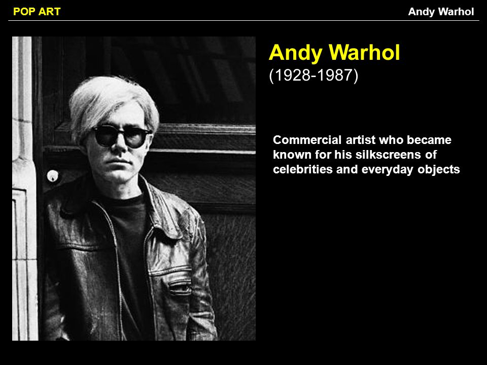Andy Warhol Andy Warhol (1928-1987) Commercial artist who became known for his silkscreens of celebrities and everyday objects.