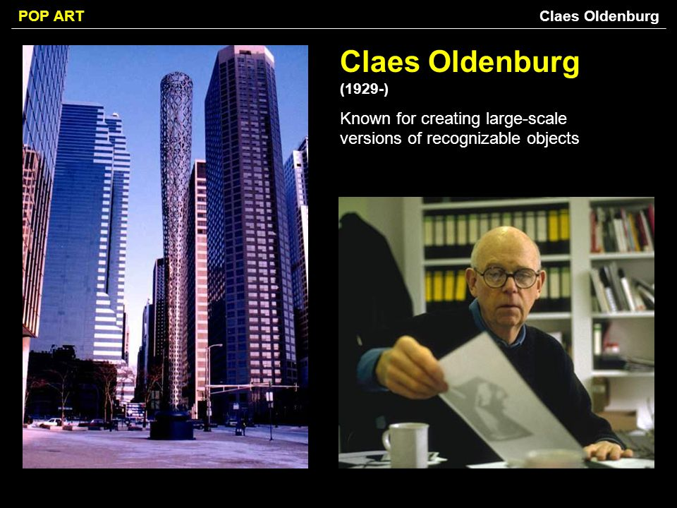 Claes Oldenburg Claes Oldenburg (1929-) Known for creating large-scale versions of recognizable objects.