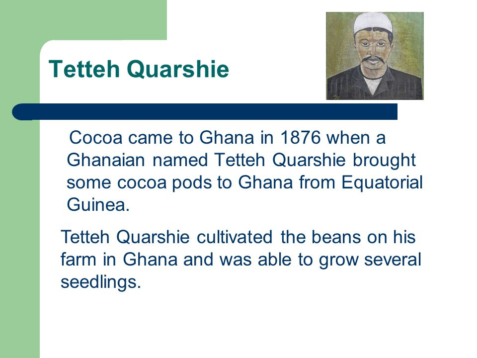 Tetteh Quarshie Cocoa came to Ghana in 1876 when a Ghanaian named Tetteh Quarshie brought some cocoa pods to Ghana from Equatorial Guinea.