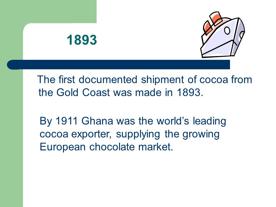 1893 The first documented shipment of cocoa from the Gold Coast was made in 1893.