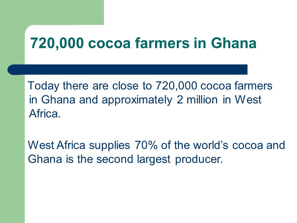 720,000 cocoa farmers in Ghana Today there are close to 720,000 cocoa farmers in Ghana and approximately 2 million in West Africa.
