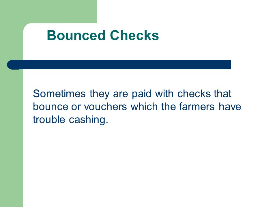 Bounced Checks Sometimes they are paid with checks that bounce or vouchers which the farmers have trouble cashing.
