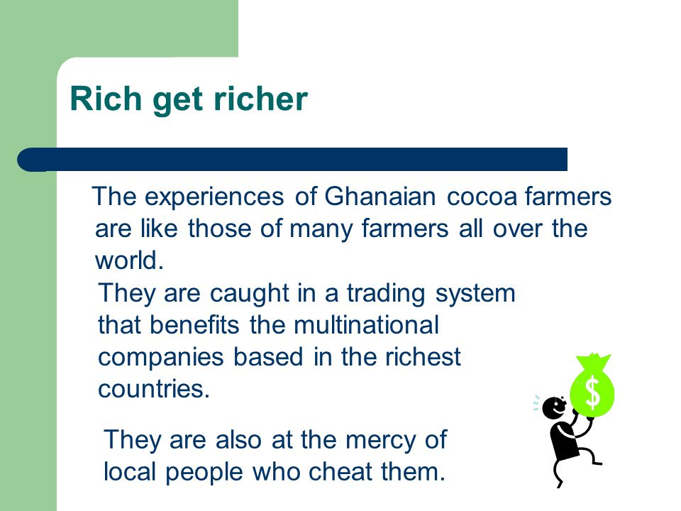 Rich get richer The experiences of Ghanaian cocoa farmers are like those of many farmers all over the world.
