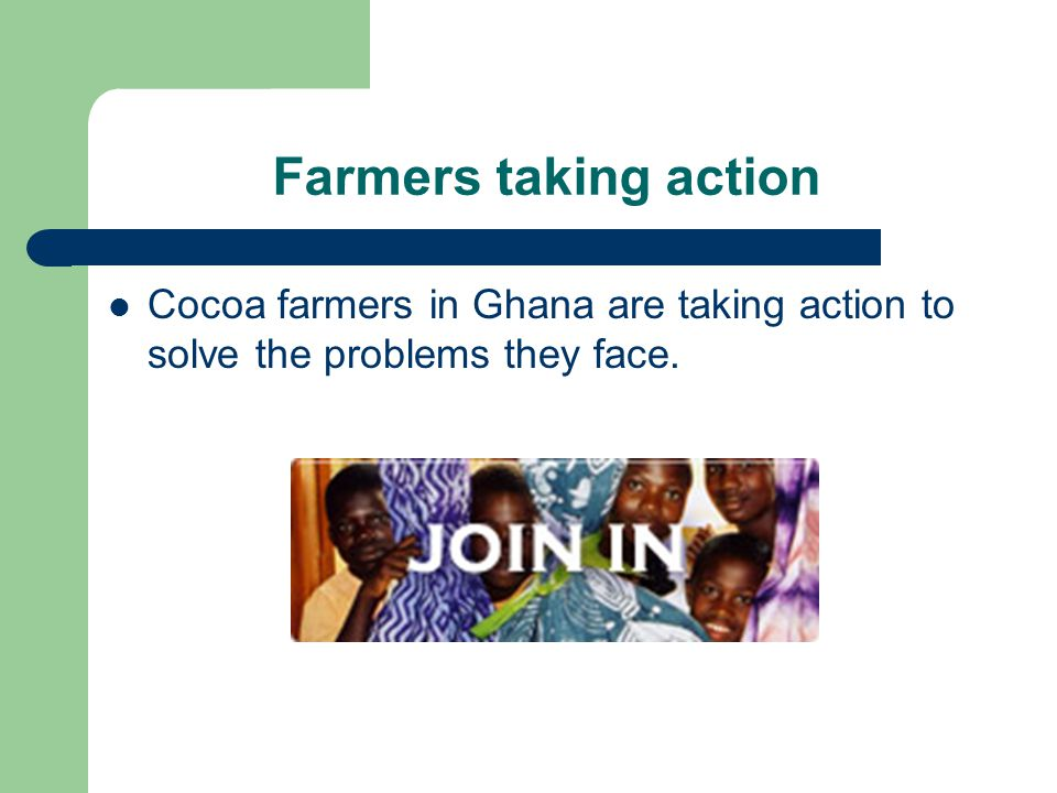 Farmers taking action Cocoa farmers in Ghana are taking action to solve the problems they face.