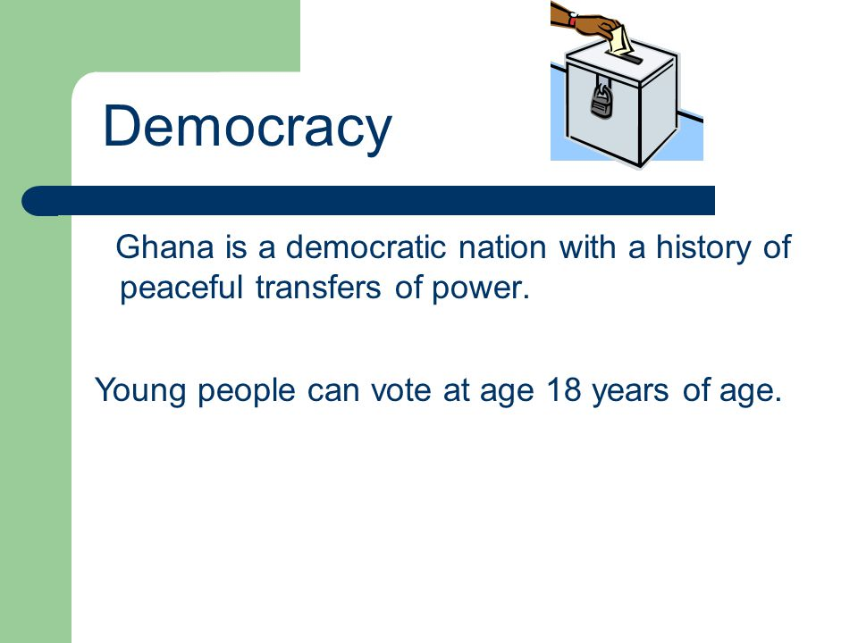 Democracy Ghana is a democratic nation with a history of peaceful transfers of power.