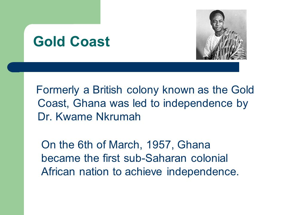 Gold Coast Formerly a British colony known as the Gold Coast, Ghana was led to independence by Dr. Kwame Nkrumah.