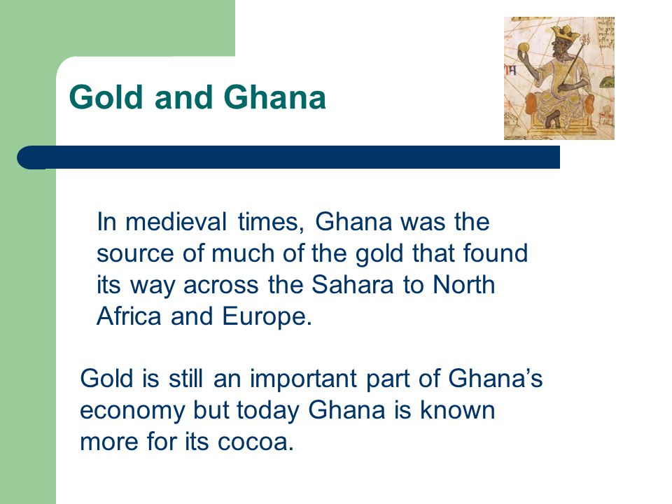 Gold and Ghana In medieval times, Ghana was the source of much of the gold that found its way across the Sahara to North Africa and Europe.