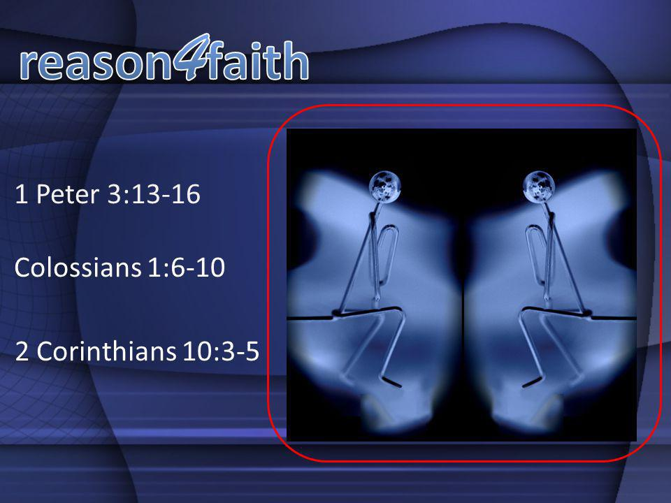 reason4faith 1 Peter 3:13-16 Colossians 1:6-10 2 Corinthians 10:3-5