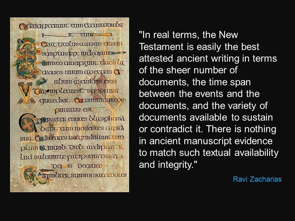 In real terms, the New Testament is easily the best attested ancient writing in terms of the sheer number of documents, the time span between the events and the documents, and the variety of documents available to sustain or contradict it. There is nothing in ancient manuscript evidence to match such textual availability and integrity.