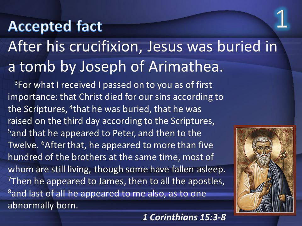 1 Accepted fact. After his crucifixion, Jesus was buried in a tomb by Joseph of Arimathea.
