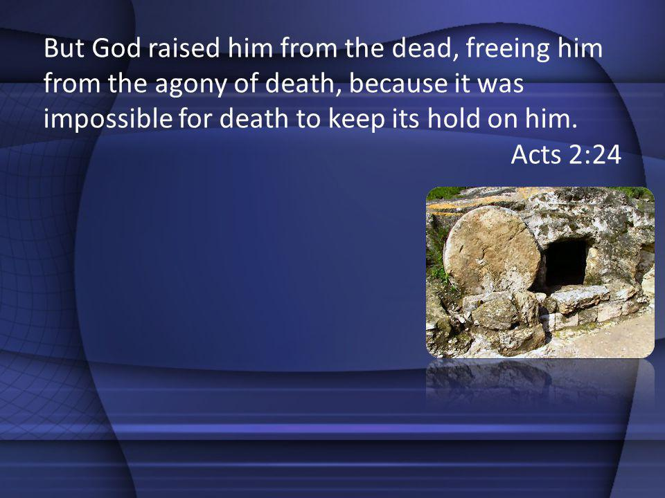 But God raised him from the dead, freeing him from the agony of death, because it was impossible for death to keep its hold on him.