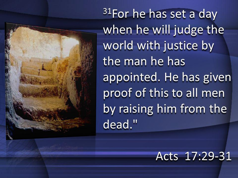 31For he has set a day when he will judge the world with justice by the man he has appointed. He has given proof of this to all men by raising him from the dead.