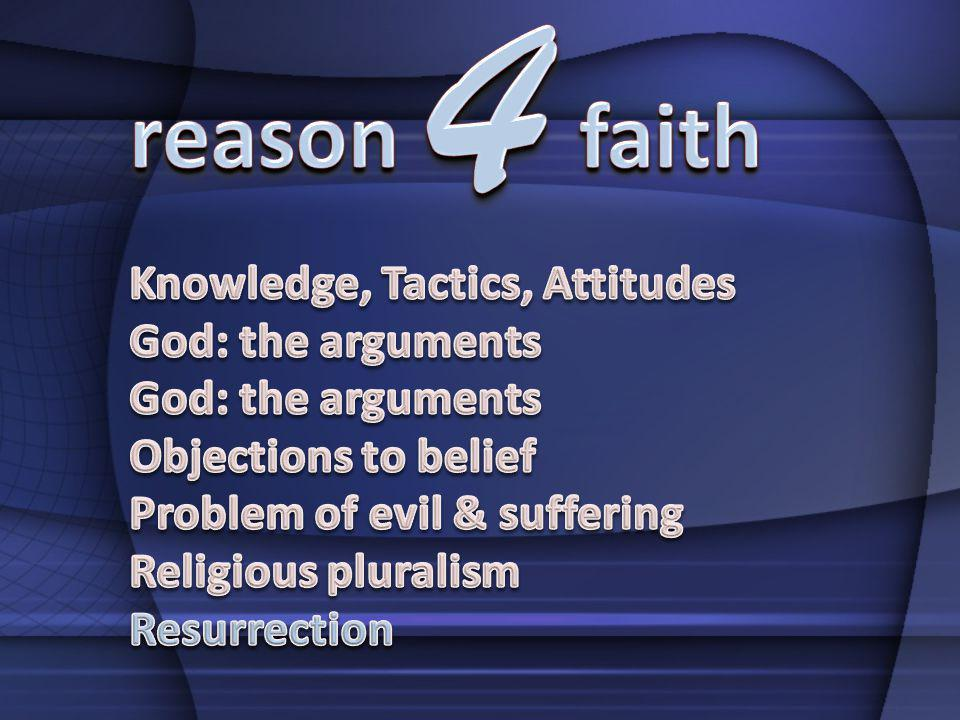 4 reason faith Knowledge, Tactics, Attitudes God: the arguments